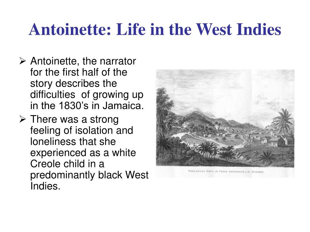 Antoinette, the narrator for the first half of the story describes the difficulties  of growing up in the 1830's in Jamaica.