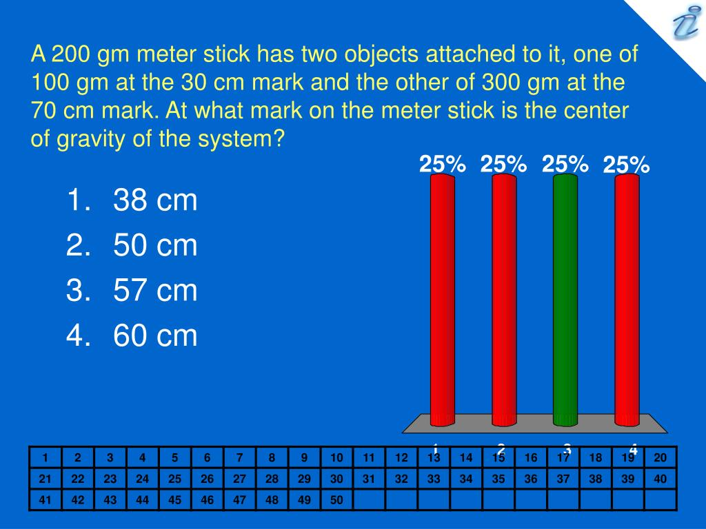 A 200 gm meter stick has two objects attached to it, one of 100 gm at the 30 cm mark and the other of 300 gm at the 70 cm mark. At what mark on the meter stick is the center of gravity of the system?
