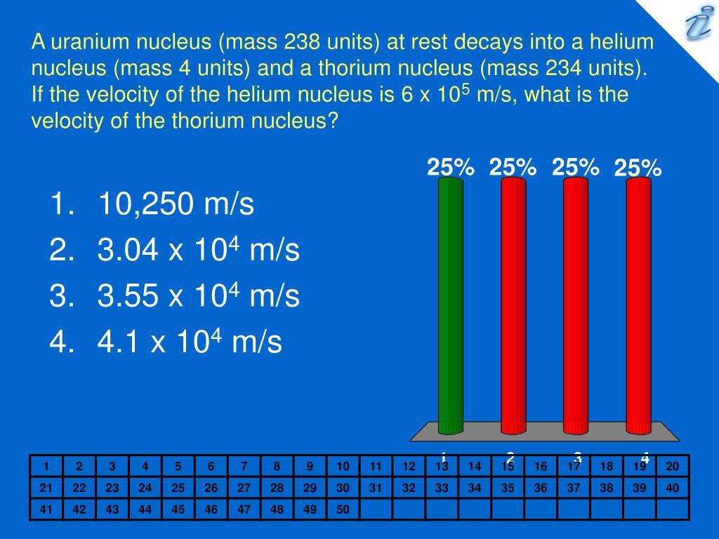 A uranium nucleus (mass 238 units) at rest decays into a helium nucleus (mass 4 units) and a thorium nucleus (mass 234 units). If the velocity of the helium nucleus is 6 x 10