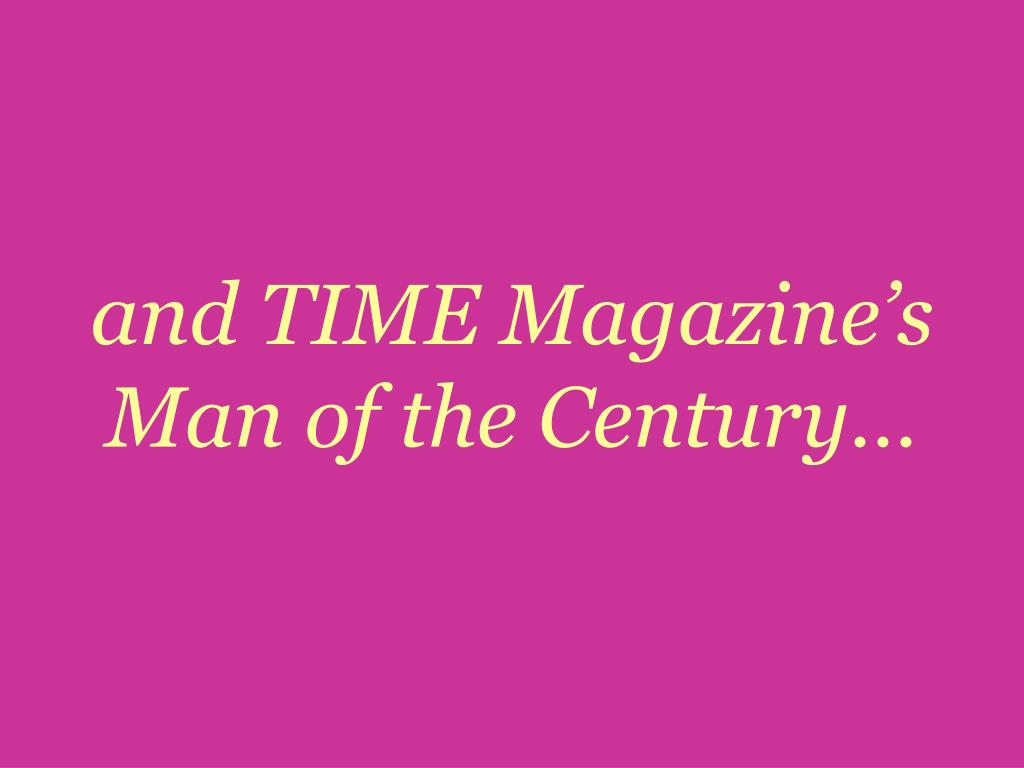 and TIME Magazine's Man of the Century…