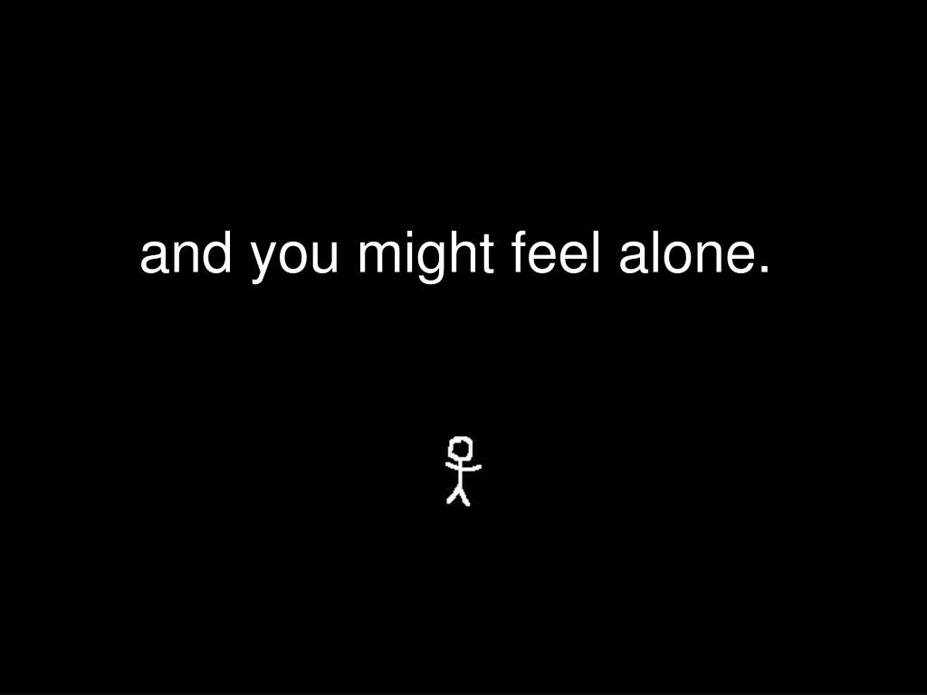 and you might feel alone.
