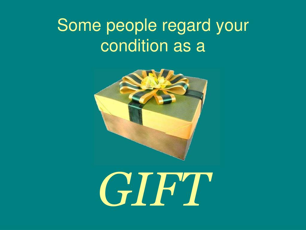 Some people regard your condition as a