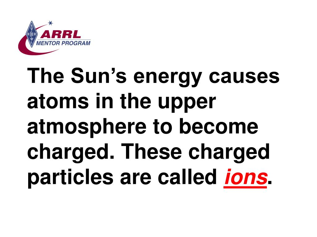 The Sun's energy causes atoms in the upper atmosphere to become charged. These charged particles are called