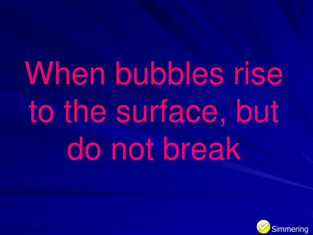 When bubbles rise to the surface, but do not break