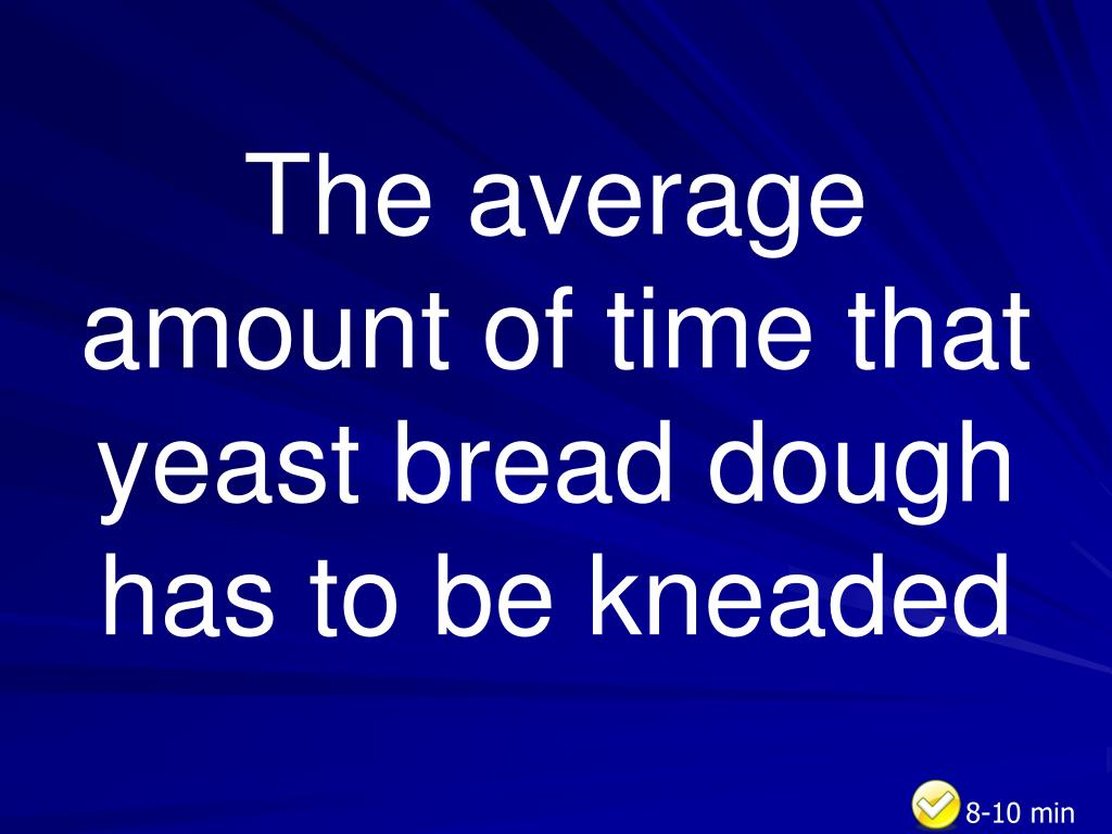 The average amount of time that yeast bread dough has to be kneaded