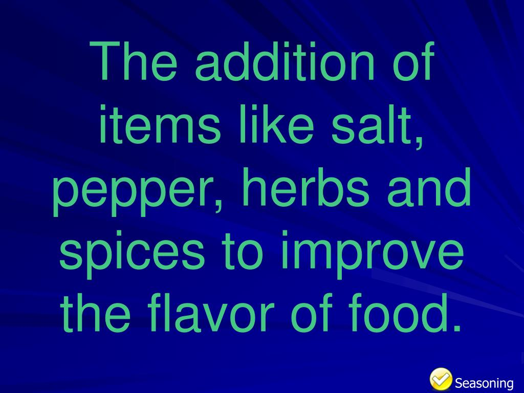 The addition of items like salt, pepper, herbs and spices to improve the flavor of food.