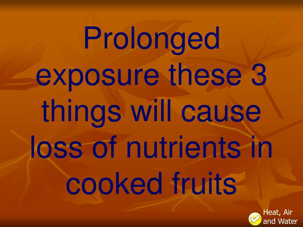Prolonged exposure these 3 things will cause loss of nutrients in cooked fruits