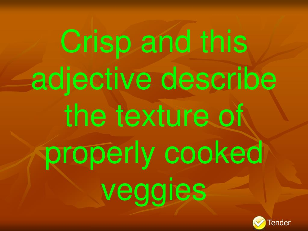 Crisp and this adjective describe the texture of properly cooked veggies