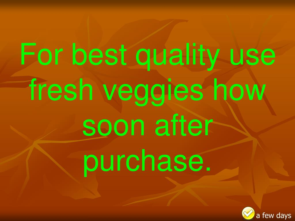 For best quality use fresh veggies how soon after purchase.