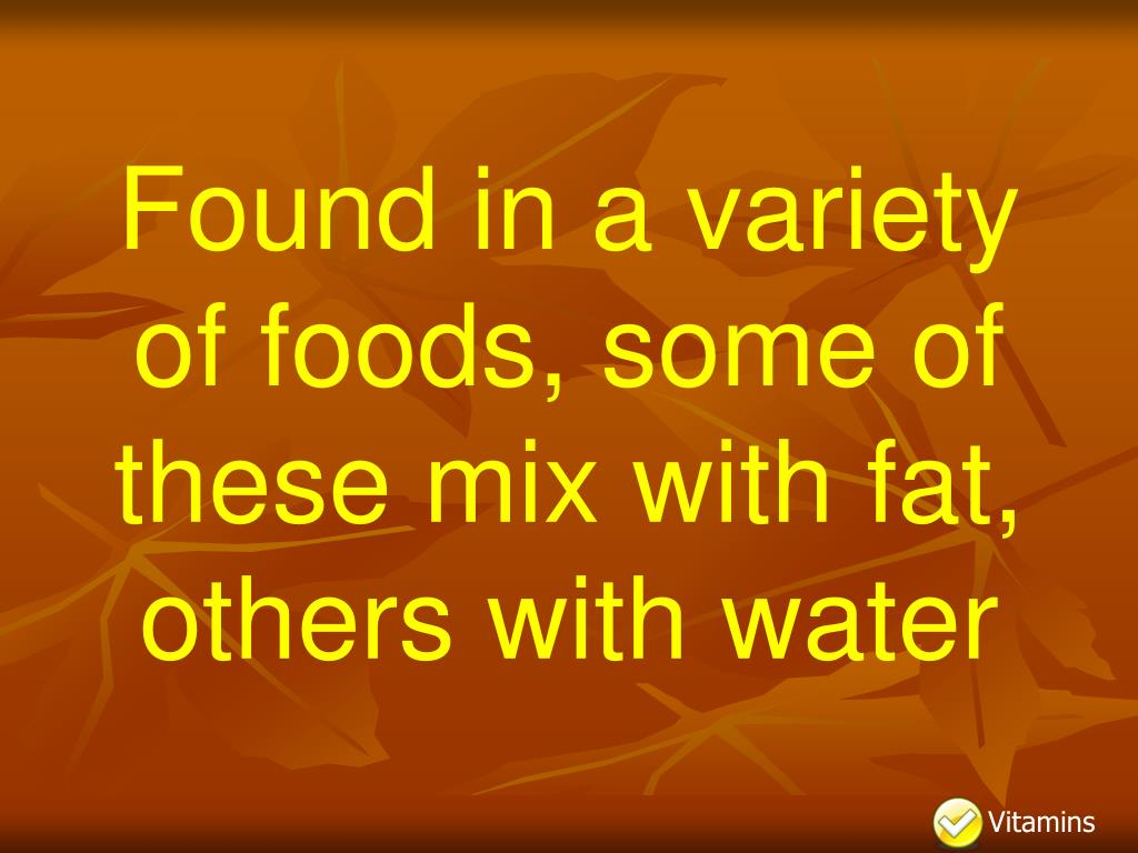 Found in a variety of foods, some of these mix with fat, others with water
