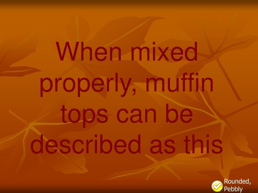 When mixed properly, muffin tops can be described as this