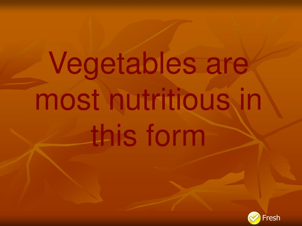 Vegetables are most nutritious in this form