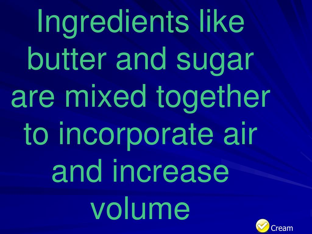 Ingredients like butter and sugar are mixed together to incorporate air and increase volume