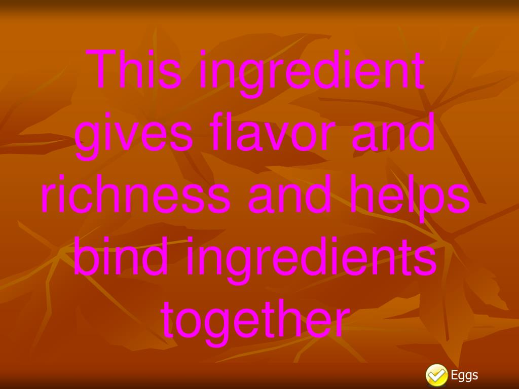 This ingredient gives flavor and richness and helps bind ingredients together