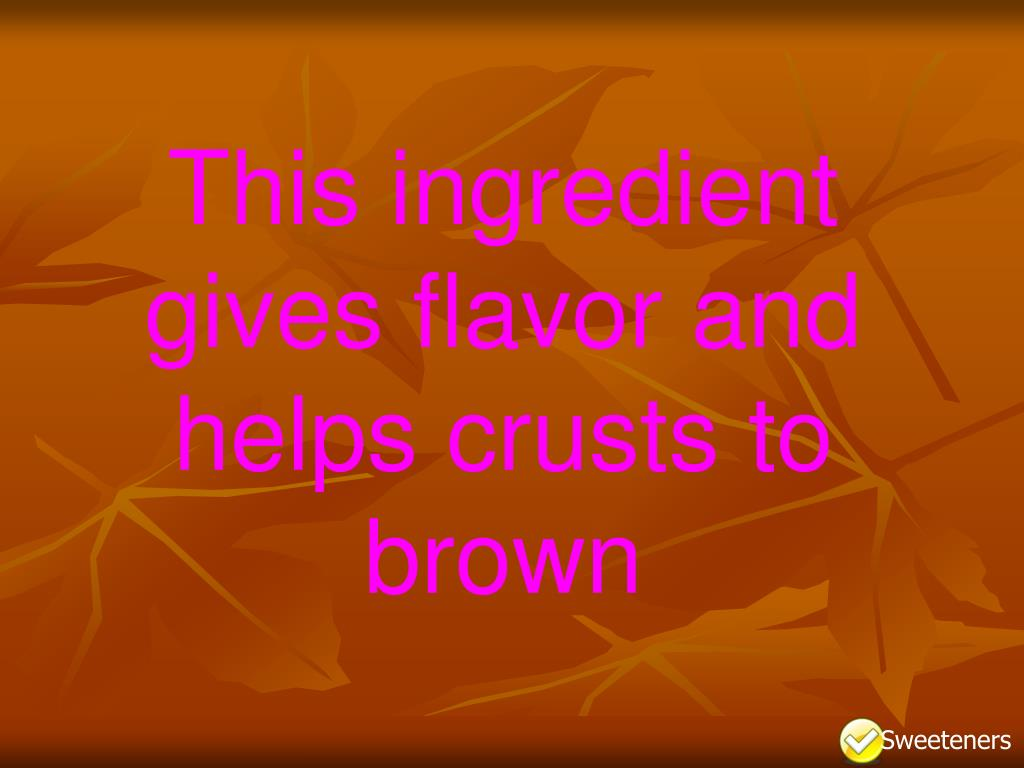 This ingredient gives flavor and helps crusts to brown