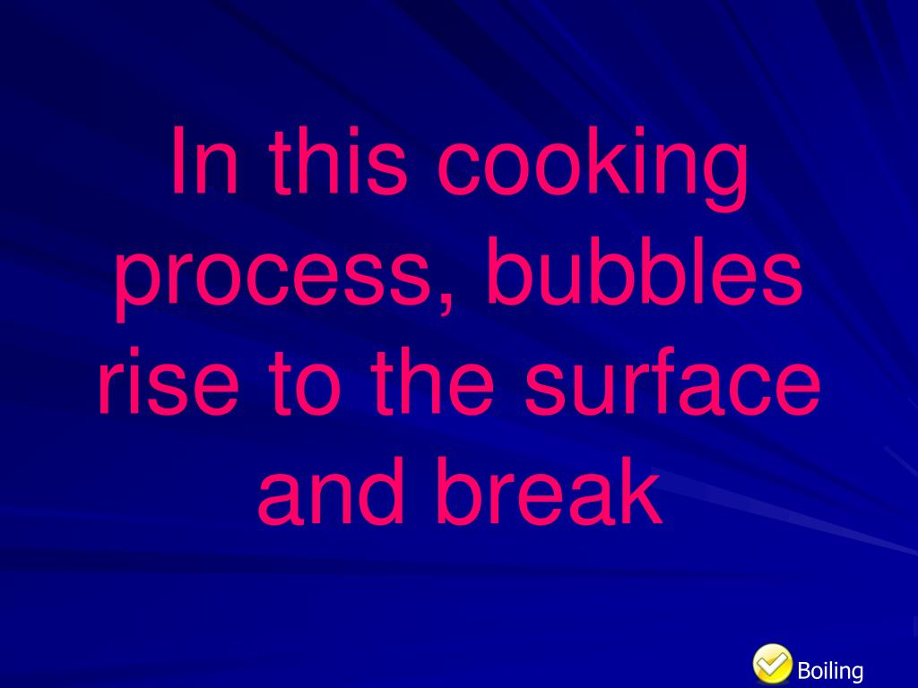 In this cooking process, bubbles rise to the surface and break