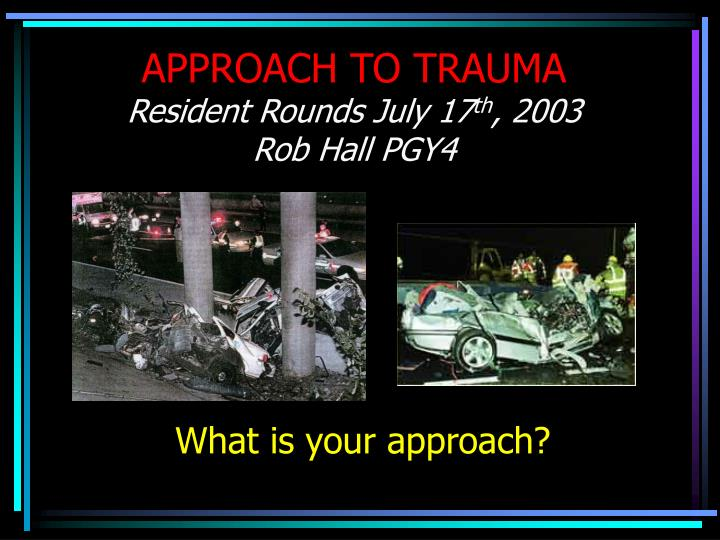 Approach to trauma resident rounds july 17 th 2003 rob hall pgy4 l.jpg
