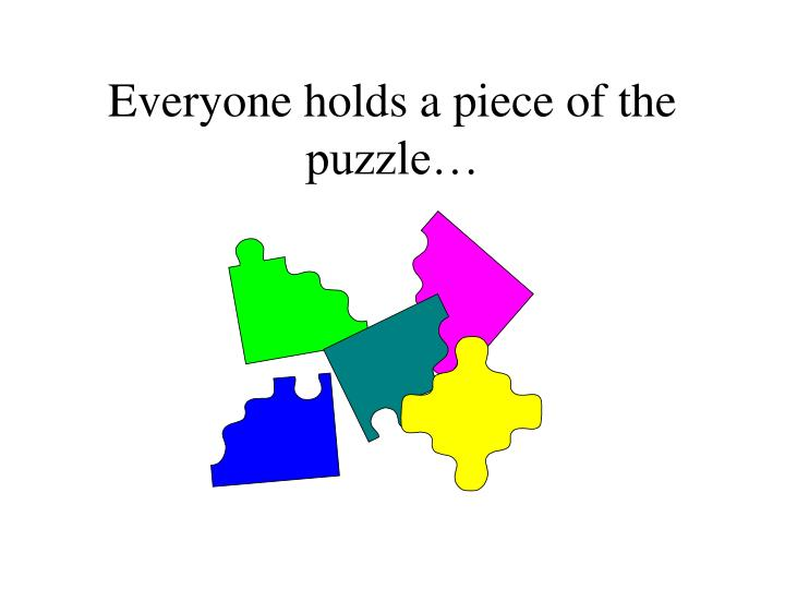 Everyone holds a piece of the puzzle…