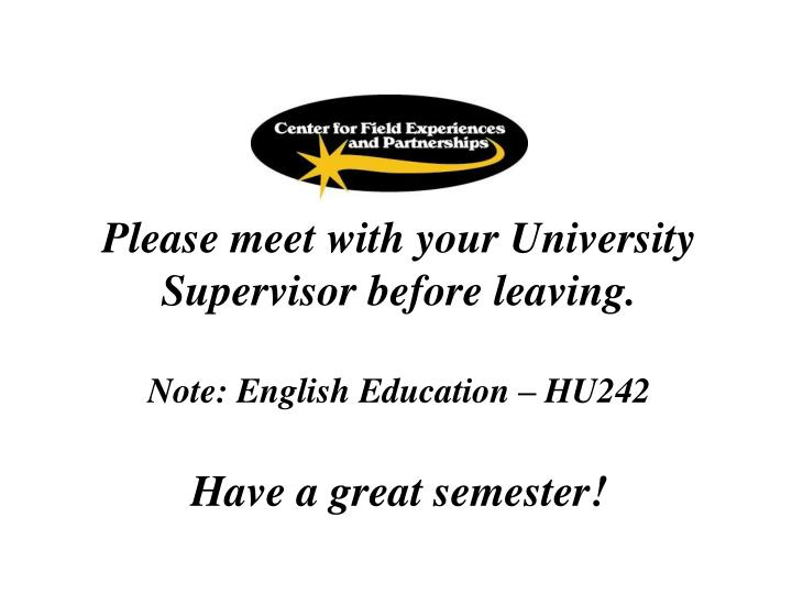 Please meet with your University Supervisor before leaving.