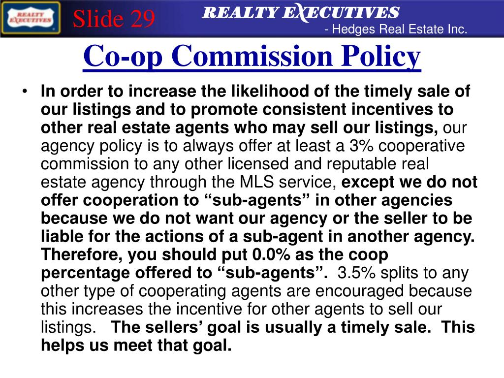 In order to increase the likelihood of the timely sale of our listings and to promote consistent incentives to other real estate agents who may sell our listings,