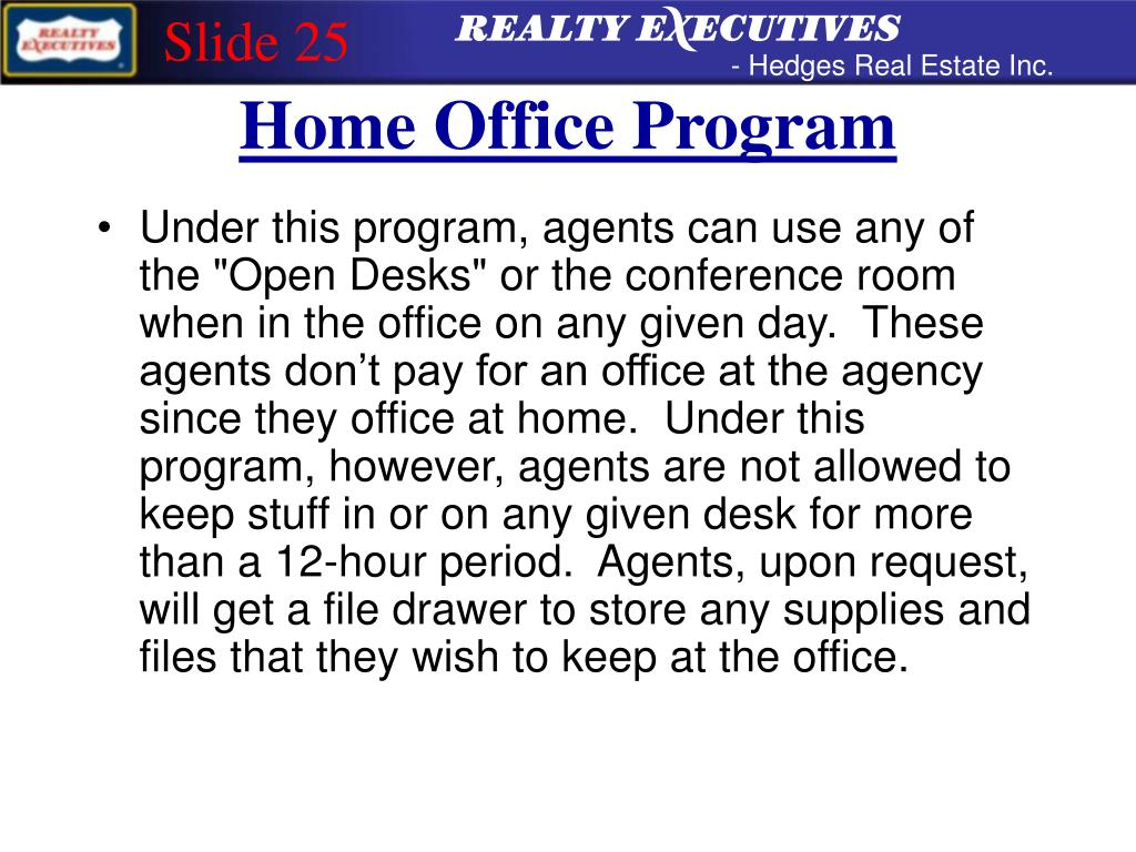 "Under this program, agents can use any of the ""Open Desks"" or the conference room when in the office on any given day.  These agents don't pay for an office at the agency since they office at home.  Under this program, however, agents are not allowed to keep stuff in or on any given desk for more than a 12-hour period.  Agents, upon request, will get a file drawer to store any supplies and files that they wish to keep at the office."