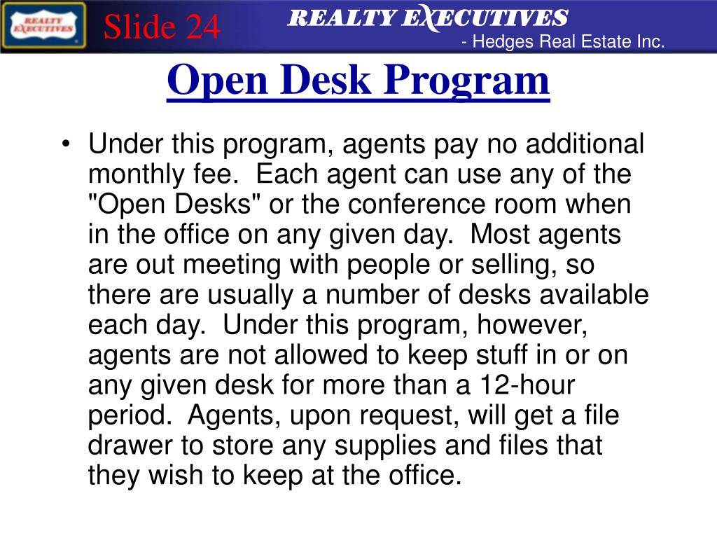 "Under this program, agents pay no additional monthly fee.  Each agent can use any of the ""Open Desks"" or the conference room when in the office on any given day.  Most agents are out meeting with people or selling, so there are usually a number of desks available each day.  Under this program, however, agents are not allowed to keep stuff in or on any given desk for more than a 12-hour period.  Agents, upon request, will get a file drawer to store any supplies and files that they wish to keep at the office."