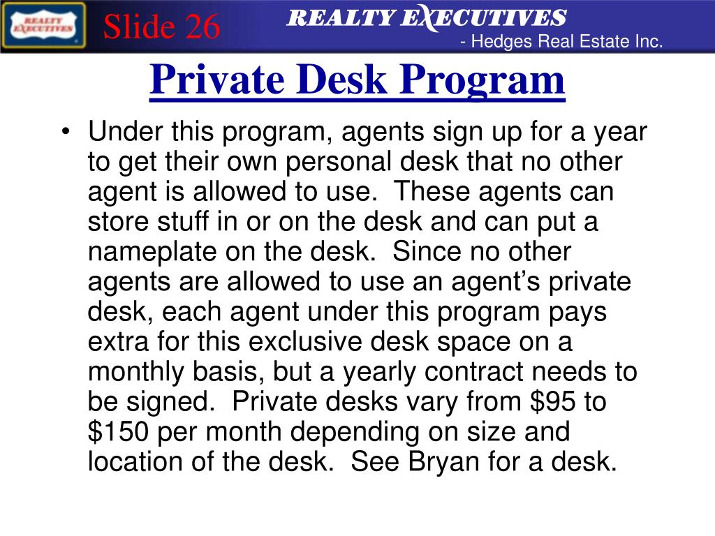 Under this program, agents sign up for a year to get their own personal desk that no other agent is allowed to use.  These agents can store stuff in or on the desk and can put a nameplate on the desk.  Since no other agents are allowed to use an agent's private desk, each agent under this program pays extra for this exclusive desk space on a monthly basis, but a yearly contract needs to be signed.  Private desks vary from $95 to $150 per month depending on size and location of the desk.  See Bryan for a desk.