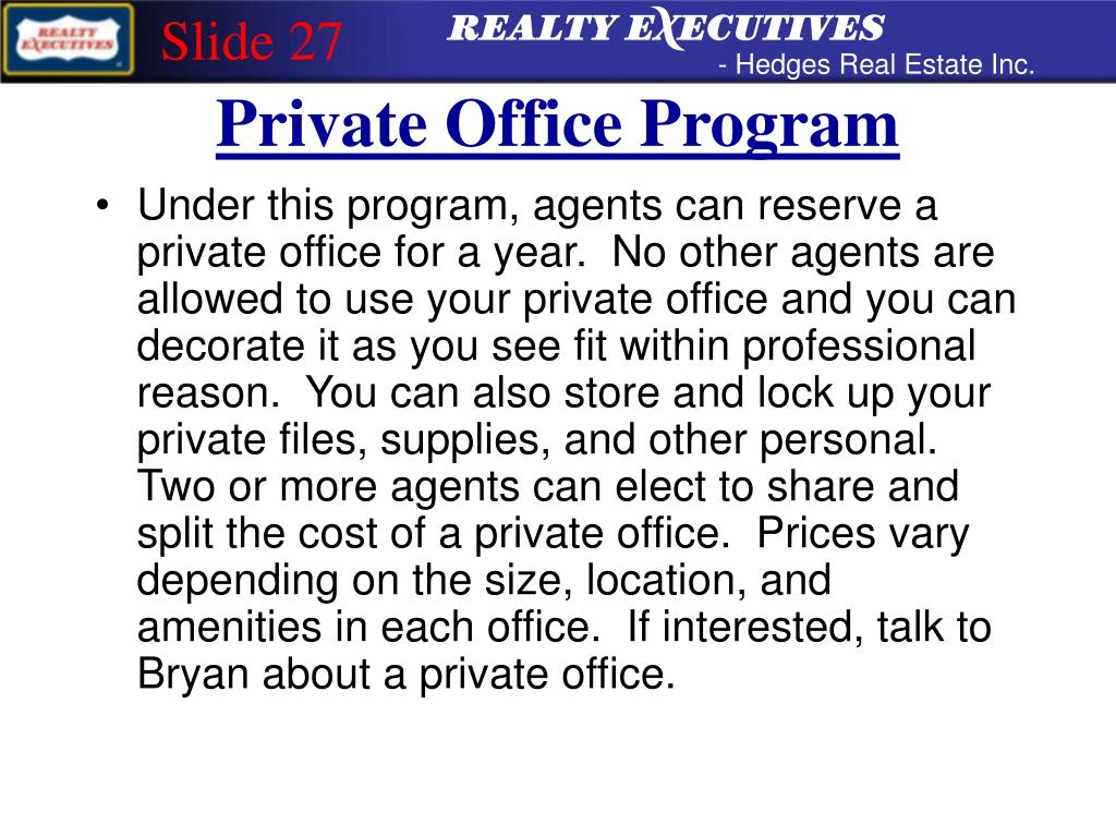 Under this program, agents can reserve a private office for a year.  No other agents are allowed to use your private office and you can decorate it as you see fit within professional reason.  You can also store and lock up your private files, supplies, and other personal.  Two or more agents can elect to share and split the cost of a private office.  Prices vary depending on the size, location, and amenities in each office.  If interested, talk to Bryan about a private office.