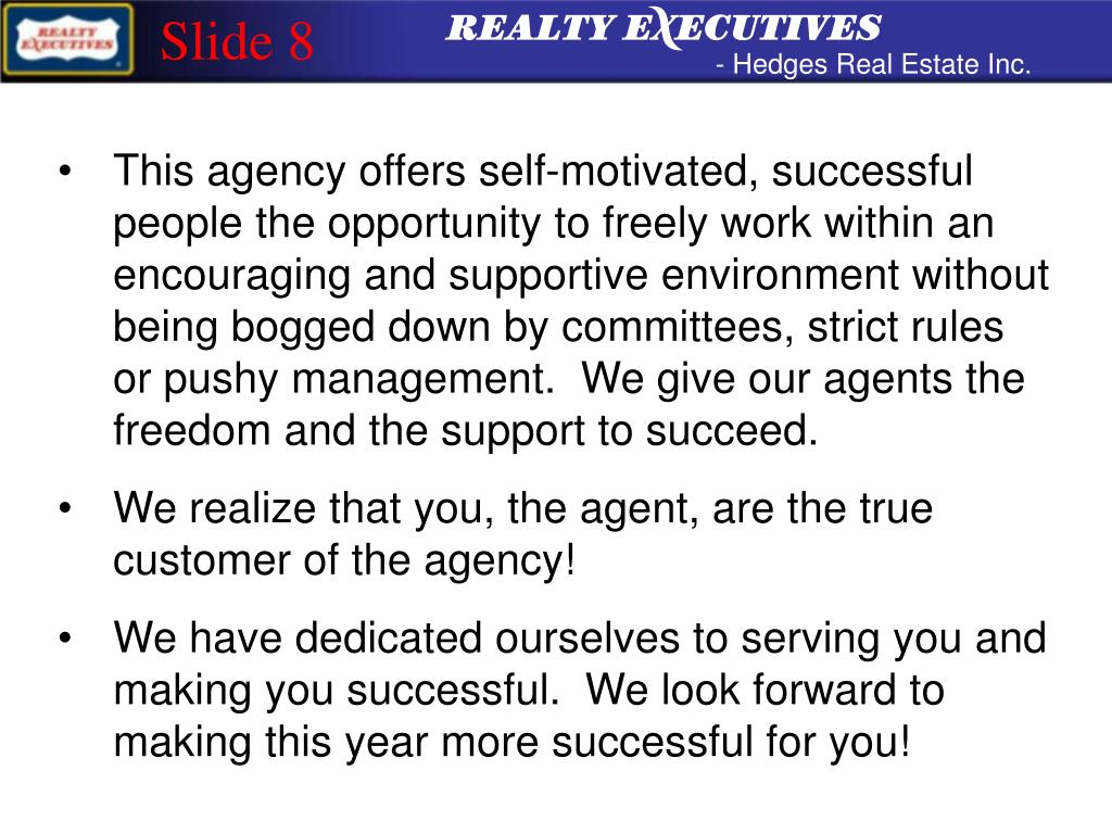 This agency offers self-motivated, successful people the opportunity to freely work within an encouraging and supportive environment without being bogged down by committees, strict rules or pushy management.  We give our agents the freedom and the support to succeed.
