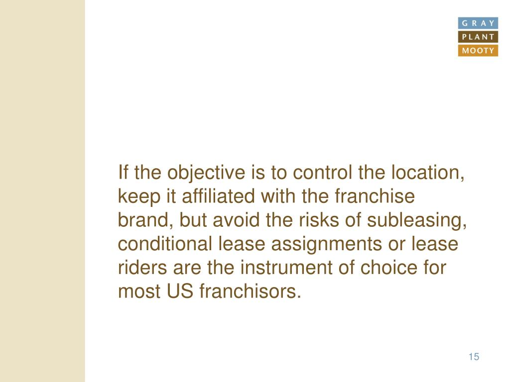 If the objective is to control the location, keep it affiliated with the franchise brand, but avoid the risks of subleasing, conditional lease assignments or lease riders are the instrument of choice for most US franchisors.