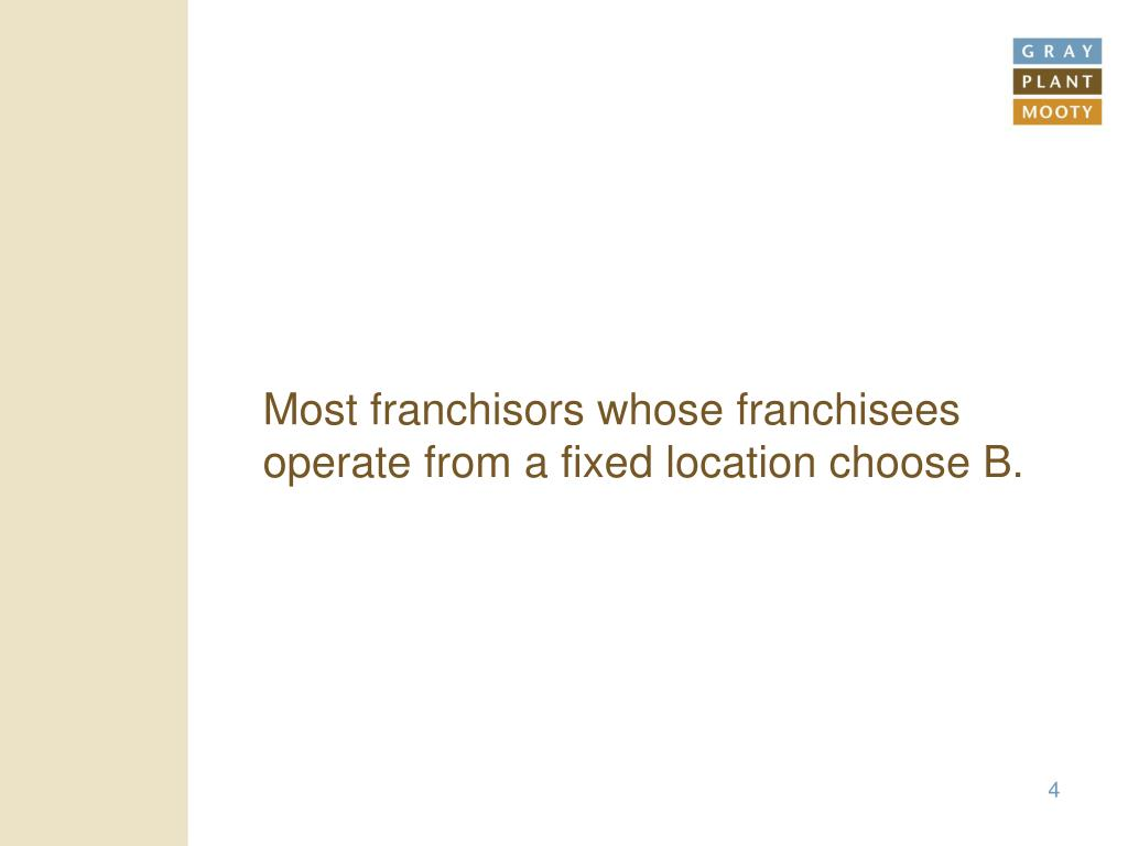 Most franchisors whose franchisees operate from a fixed location choose B.