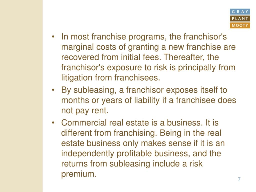In most franchise programs, the franchisor's marginal costs of granting a new franchise are recovered from initial fees. Thereafter, the franchisor's exposure to risk is principally from litigation from franchisees.