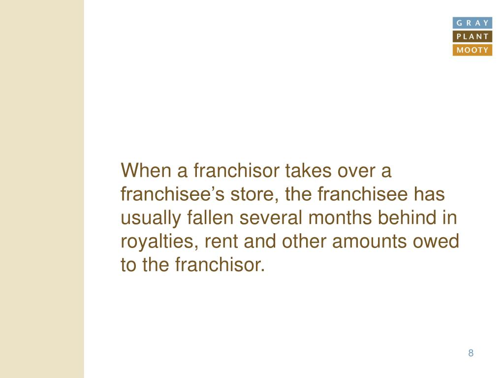 When a franchisor takes over a franchisee's store, the franchisee has usually fallen several months behind in royalties, rent and other amounts owed to the franchisor.