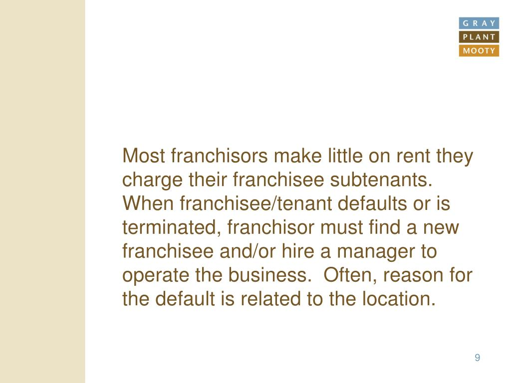 Most franchisors make little on rent they charge their franchisee subtenants.  When franchisee/tenant defaults or is terminated, franchisor must find a new franchisee and/or hire a manager to operate the business.  Often, reason for the default is related to the location.
