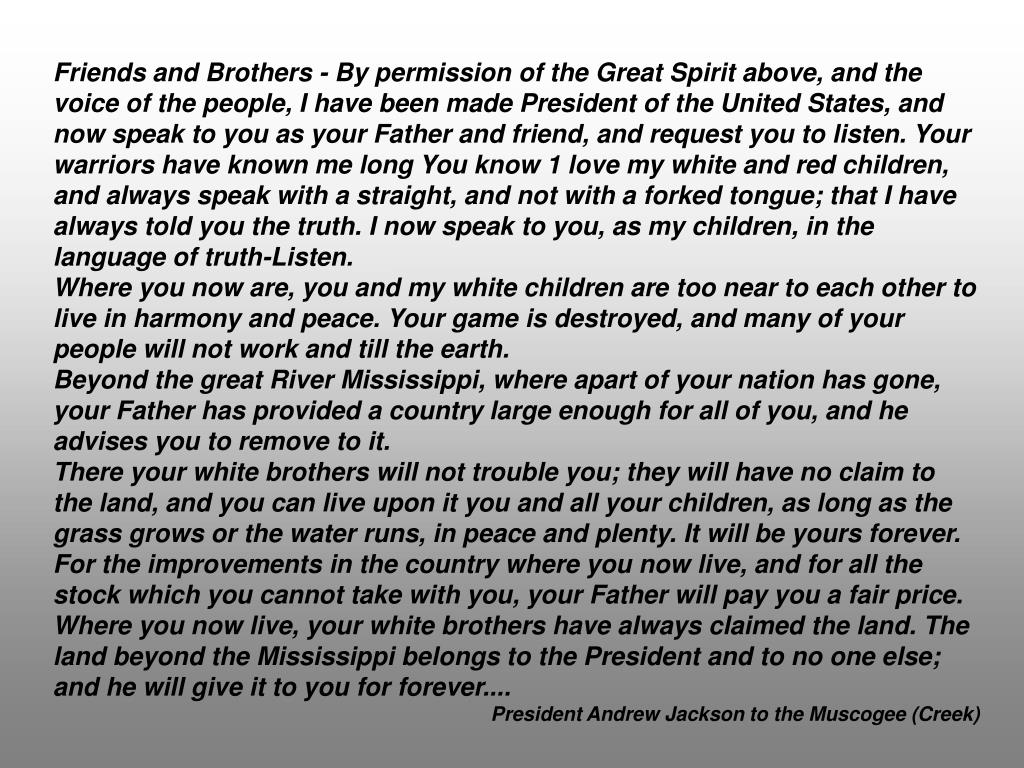Friends and Brothers - By permission of the Great Spirit above, and the voice of the people, I have been made President of the United States, and now speak to you as your Father and friend, and request you to listen. Your warriors have known me long You know 1 love my white and red children, and always speak with a straight, and not with a forked tongue; that I have always told you the truth. I now speak to you, as my children, in the language of truth-Listen.