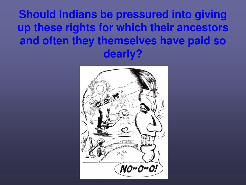 Should Indians be pressured into giving up these rights for which their ancestors and often they themselves have paid so dearly?