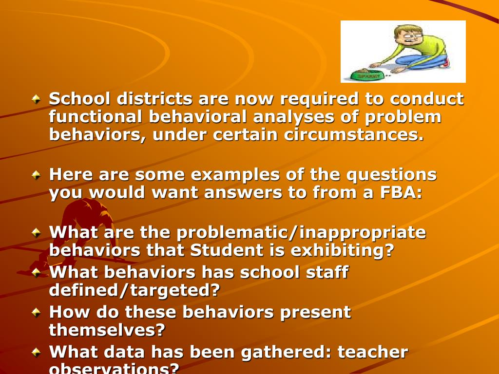 School districts are now required to conduct functional behavioral analyses of problem behaviors, under certain circumstances.
