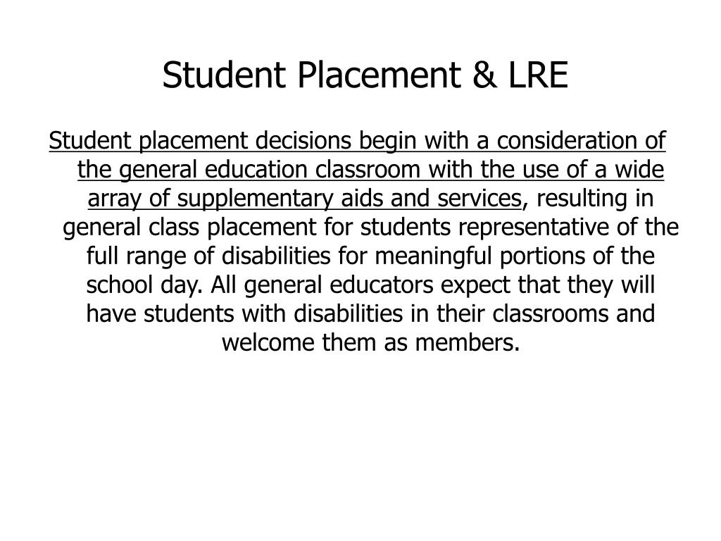 Student placement decisions begin with a consideration of the general education classroom with the use of a wide array of supplementary aids and services
