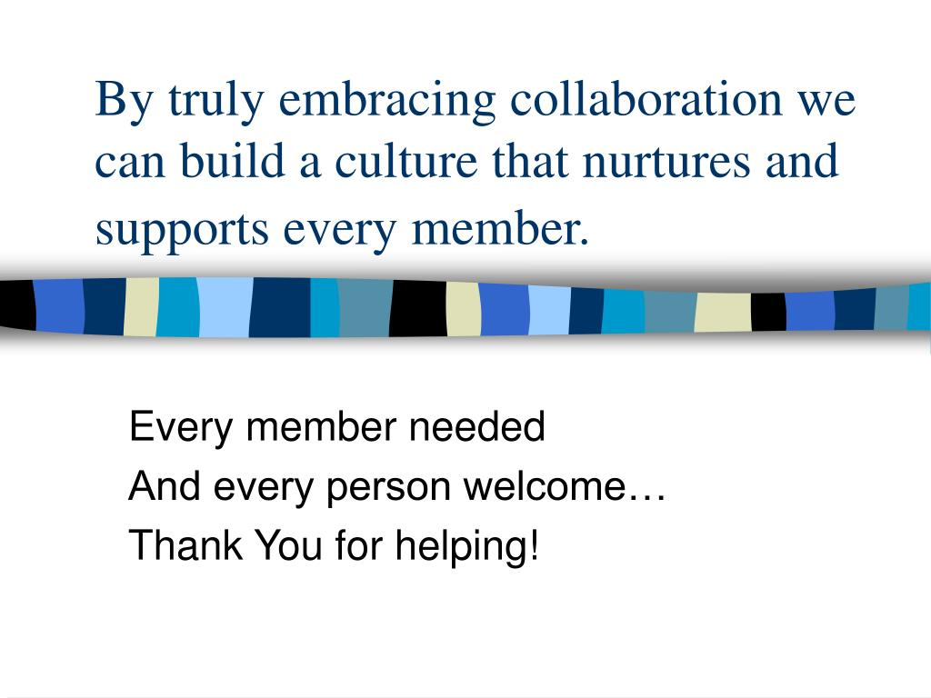 By truly embracing collaboration we can build a culture that nurtures and supports every member.