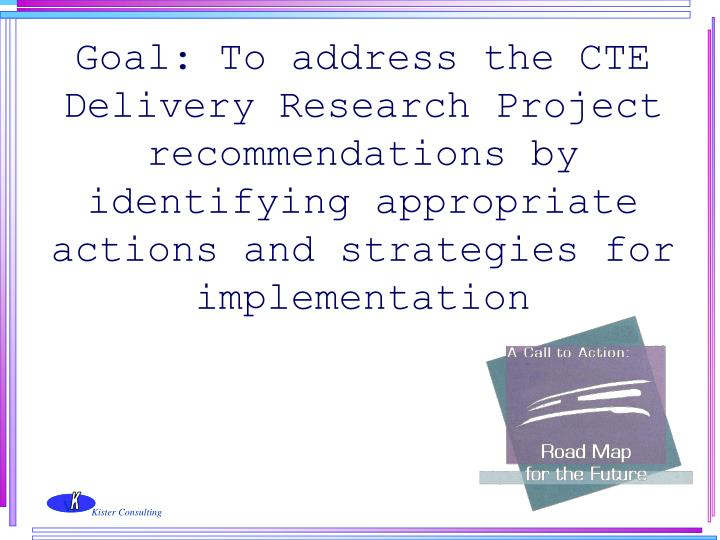 Goal: To address the CTE Delivery Research Project recommendations by identifying appropriate actions and strategies for implementation