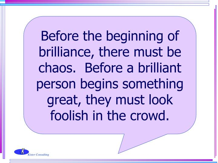 Before the beginning of brilliance, there must be chaos.  Before a brilliant person begins something great, they must look foolish in the crowd.