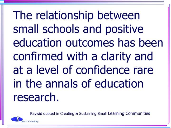 The relationship between small schools and positive education outcomes has been confirmed with a clarity and at a level of confidence rare in the annals of education research.