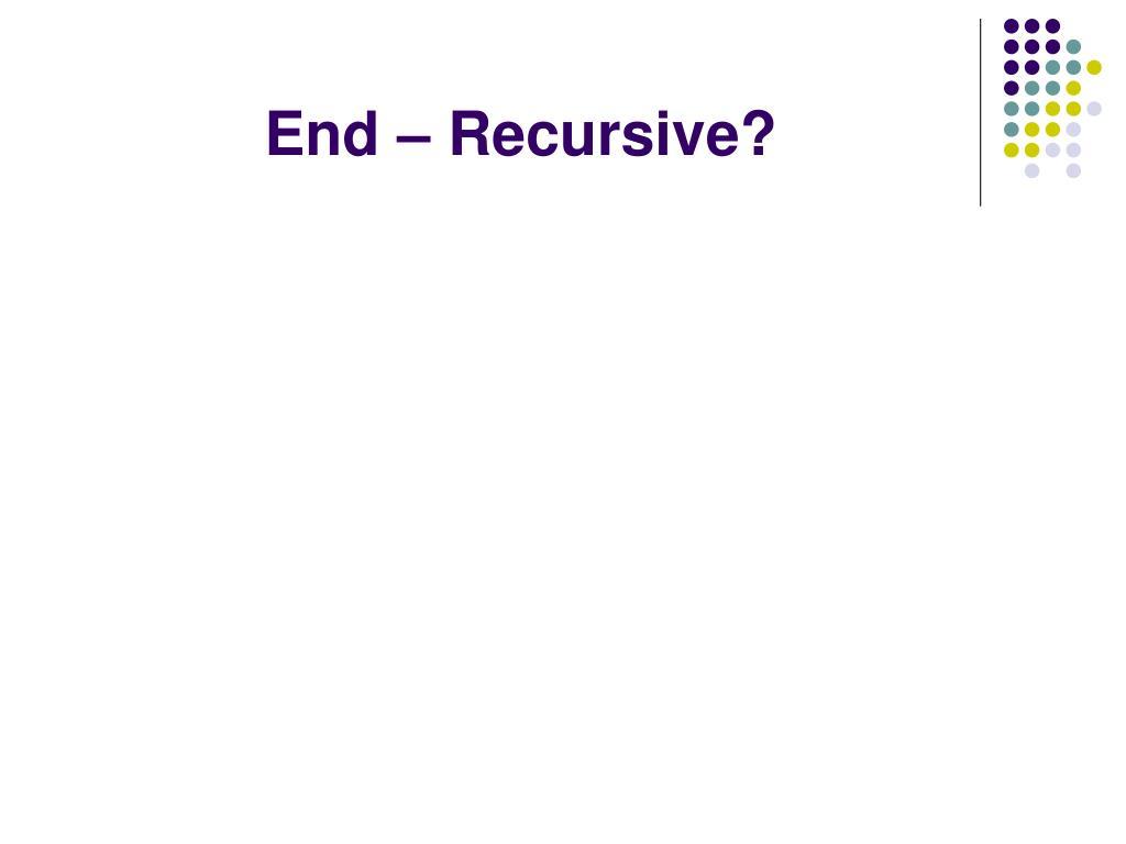 End – Recursive?