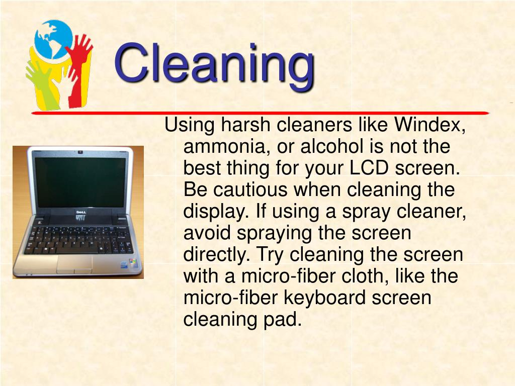 Using harsh cleaners like Windex, ammonia, or alcohol is not the best thing for your LCD screen. Be cautious when cleaning the display. If using a spray cleaner, avoid spraying the screen directly. Try cleaning the screen with a micro-fiber cloth, like the micro-fiber keyboard screen cleaning pad.