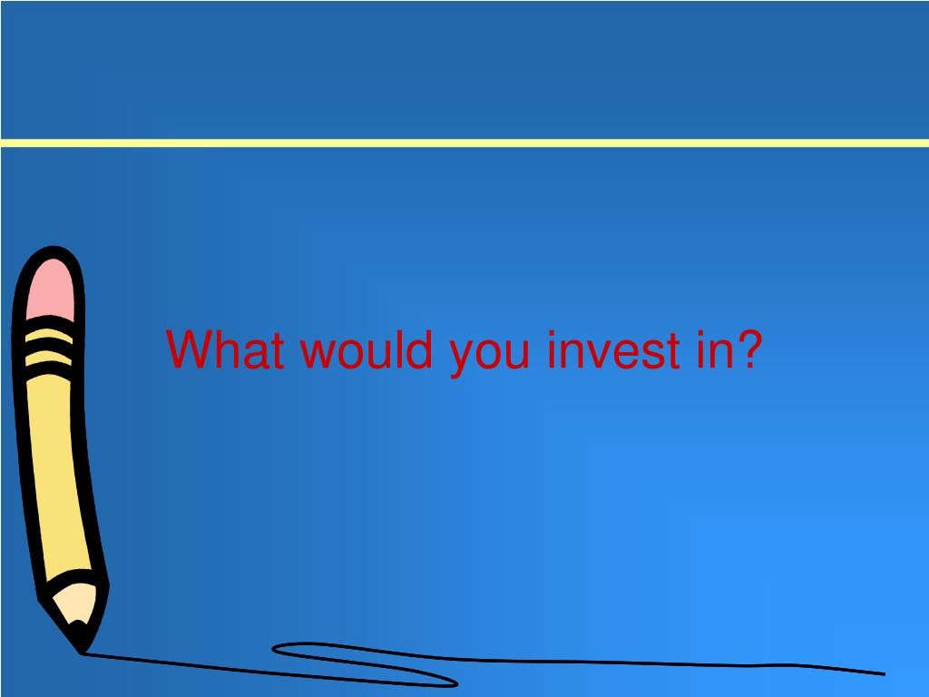 What would you invest in?
