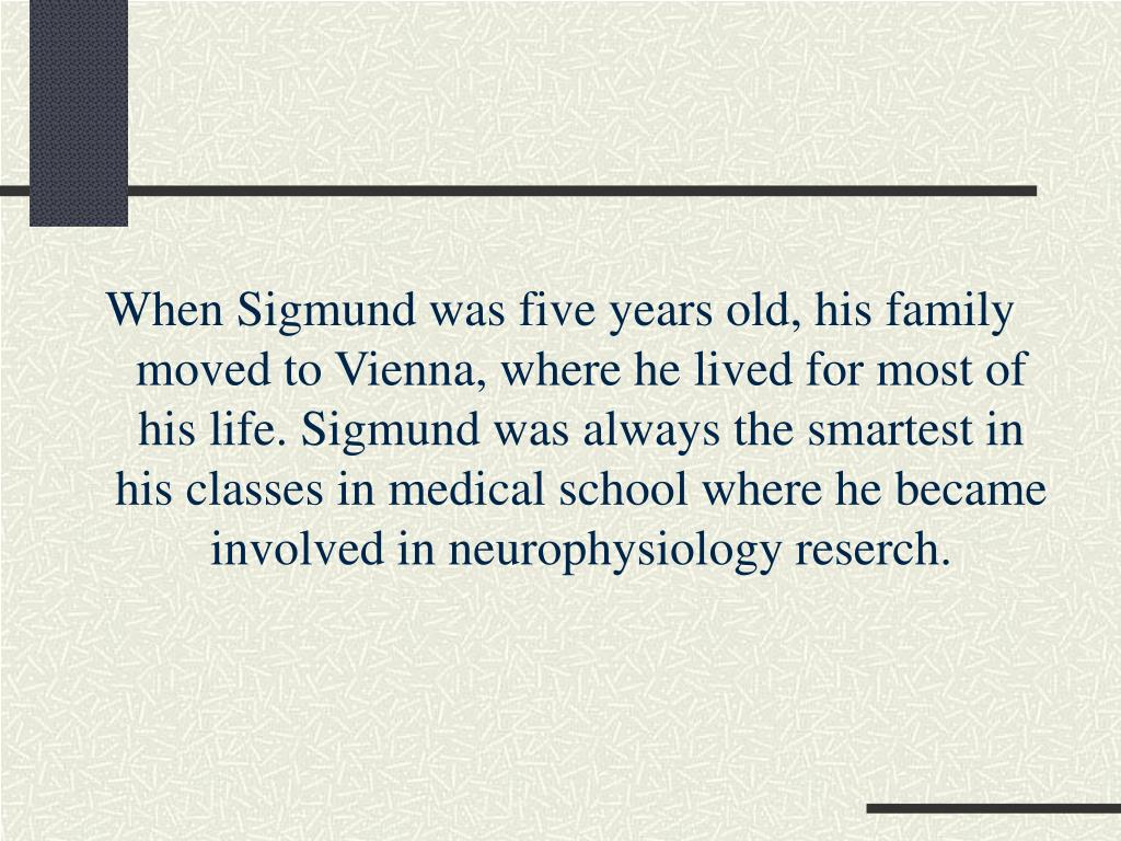 When Sigmund was five years old, his family moved to Vienna, where he lived for most of his life. Sigmund was always the smartest in his classes in medical school where he became involved in neurophysiology reserch.