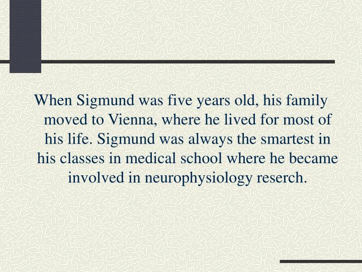 When Sigmund was five years old, his family moved to Vienna, where he lived for most of his life. Si...