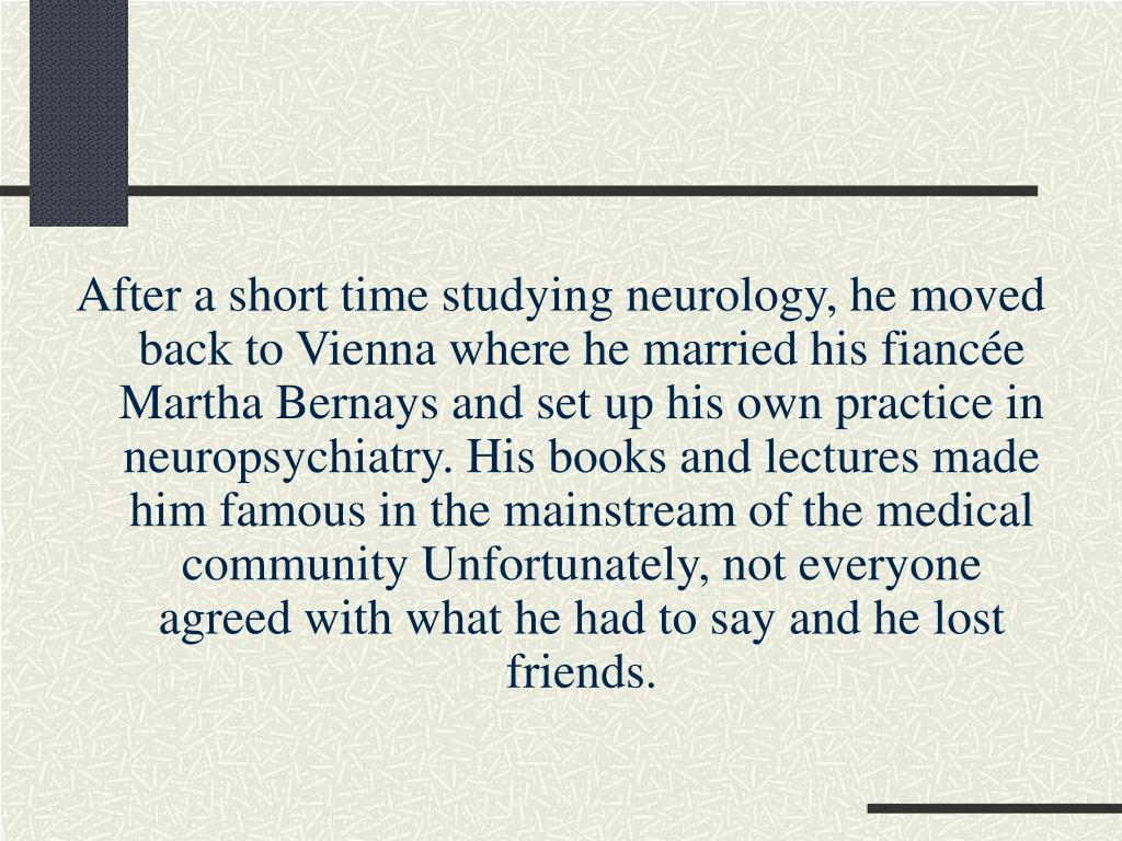 After a short time studying neurology, he moved back to Vienna where he married his fiancée Martha Bernays and set up his own practice in neuropsychiatry. His books and lectures made him famous in the mainstream of the medical community Unfortunately, not everyone agreed with what he had to say and he lost friends.