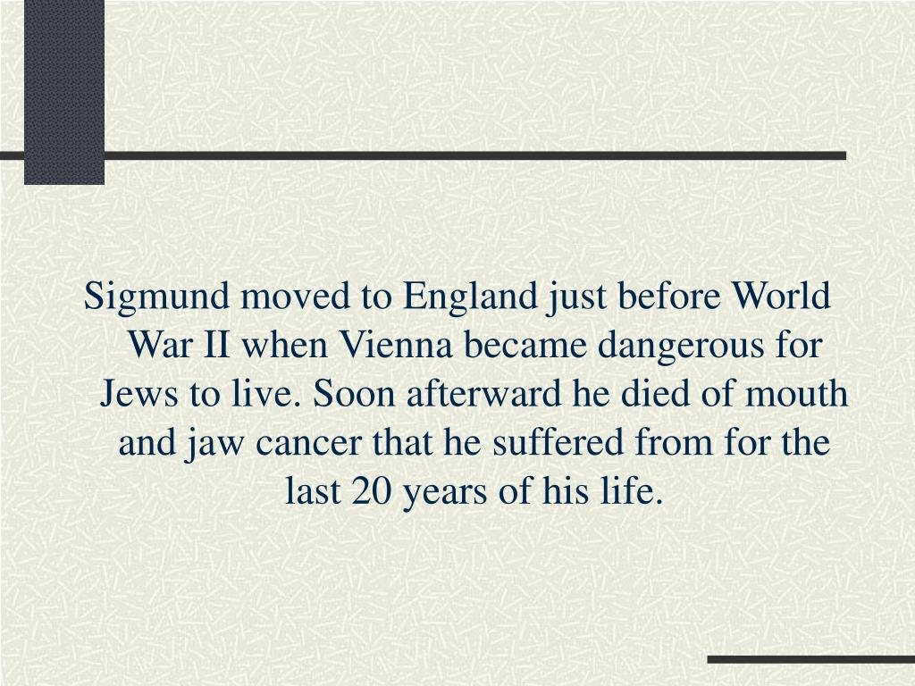 Sigmund moved to England just before World War II when Vienna became dangerous for Jews to live. Soon afterward he died of mouth and jaw cancer that he suffered from for the last 20 years of his life.