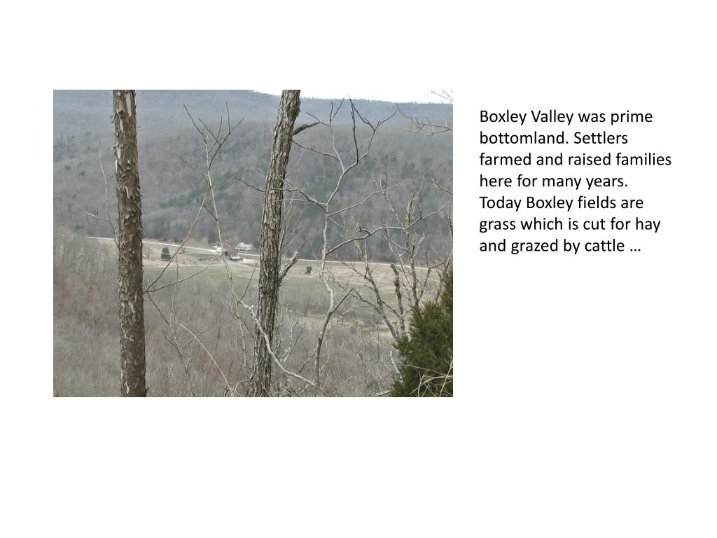 Boxley Valley was prime bottomland. Settlers farmed and raised families here for many years. Today Boxley fields are grass which is cut for hay